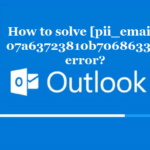 How to solve [pii_email_07a63723810b70686330] error?