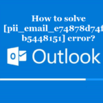 How to solve [pii_email_e74878d74f14b5448151] error?